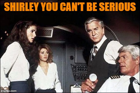 SHIRLEY YOU CAN'T BE SERIOUS | made w/ Imgflip meme maker