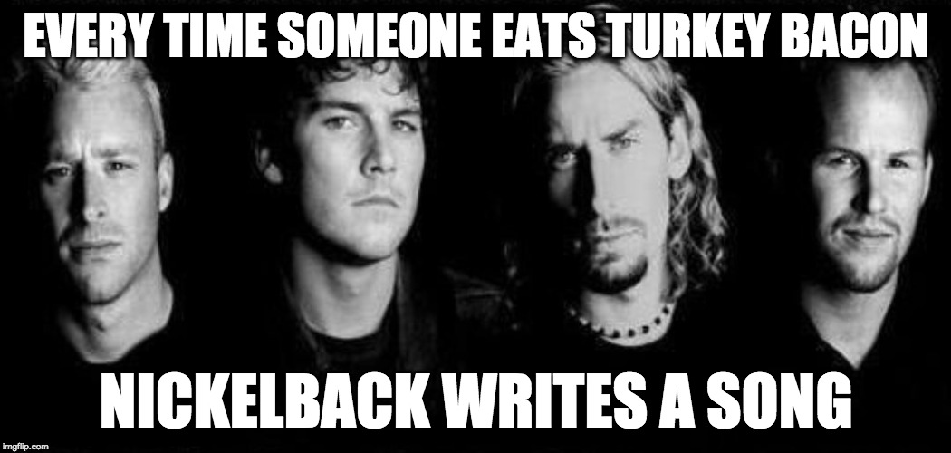 Both are gross. | EVERY TIME SOMEONE EATS TURKEY BACON NICKELBACK WRITES A SONG | image tagged in nickelback,turkey bacon,bacon week,bacon week is coming | made w/ Imgflip meme maker