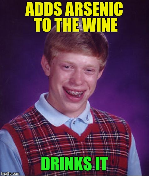 Bad Luck Brian Meme | ADDS ARSENIC TO THE WINE DRINKS IT | image tagged in memes,bad luck brian | made w/ Imgflip meme maker