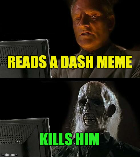Ill Just Wait Here Meme | READS A DASH MEME KILLS HIM | image tagged in memes,ill just wait here | made w/ Imgflip meme maker