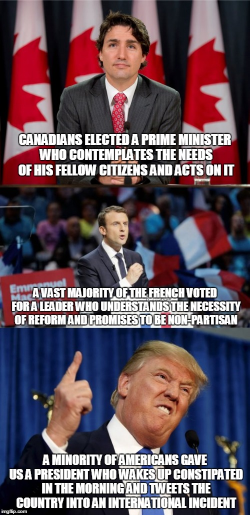 remember when it was France and Canada who were mocked? | CANADIANS ELECTED A PRIME MINISTER WHO CONTEMPLATES THE NEEDS OF HIS FELLOW CITIZENS AND ACTS ON IT A MINORITY OF AMERICANS GAVE US A PRESID | image tagged in memes,politics,trump,france,canada | made w/ Imgflip meme maker