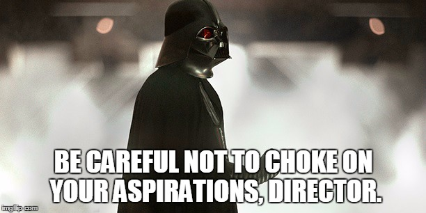 BE CAREFUL NOT TO CHOKE ON YOUR ASPIRATIONS, DIRECTOR. | made w/ Imgflip meme maker
