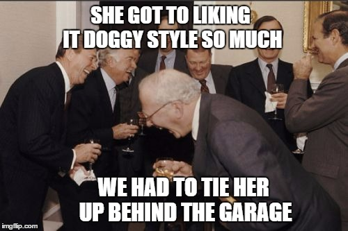 Laughing Men In Suits Meme | SHE GOT TO LIKING IT DOGGY STYLE SO MUCH WE HAD TO TIE HER UP BEHIND THE GARAGE | image tagged in memes,laughing men in suits | made w/ Imgflip meme maker