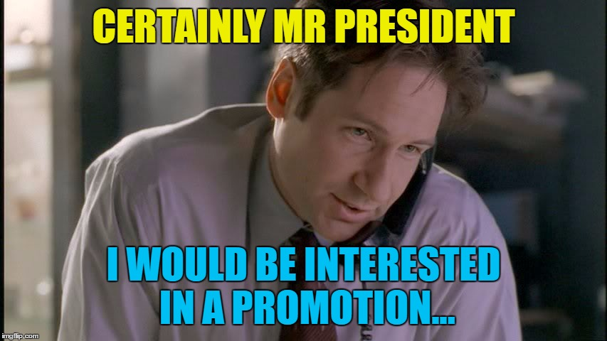 CERTAINLY MR PRESIDENT I WOULD BE INTERESTED IN A PROMOTION... | made w/ Imgflip meme maker