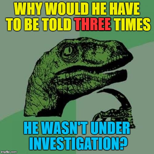 Philosoraptor Meme | WHY WOULD HE HAVE TO BE TOLD THREE TIMES HE WASN'T UNDER INVESTIGATION? THREE | image tagged in memes,philosoraptor | made w/ Imgflip meme maker