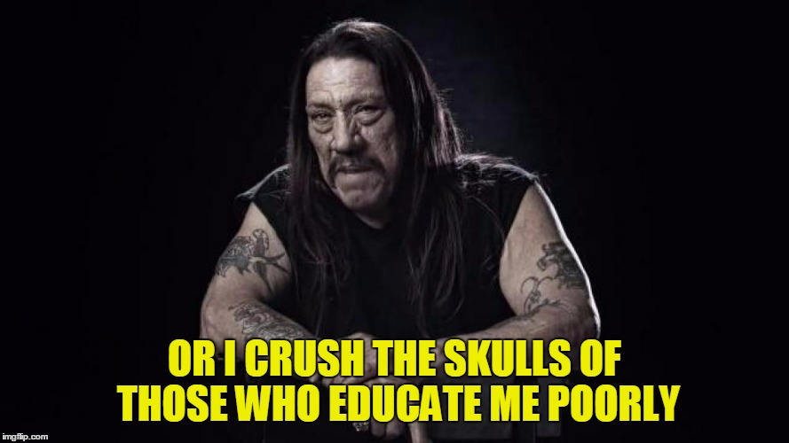 OR I CRUSH THE SKULLS OF THOSE WHO EDUCATE ME POORLY | made w/ Imgflip meme maker