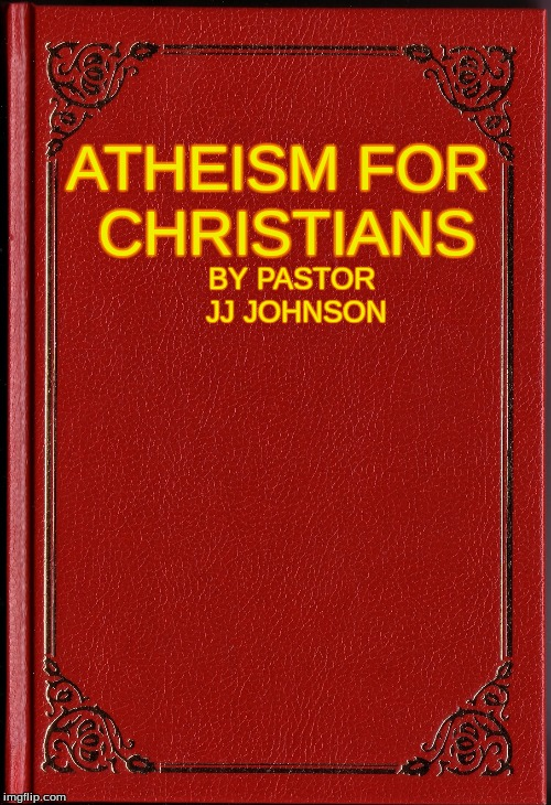 blank book | ATHEISM FOR CHRISTIANS BY PASTOR JJ JOHNSON | image tagged in blank book | made w/ Imgflip meme maker