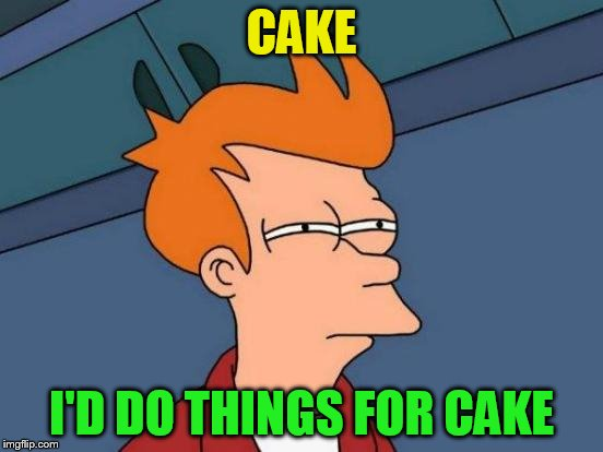 Futurama Fry Meme | CAKE I'D DO THINGS FOR CAKE | image tagged in memes,futurama fry | made w/ Imgflip meme maker