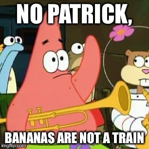 Fruit Week & Train Week? | NO PATRICK, BANANAS ARE NOT A TRAIN | image tagged in memes,no patrick,fruit week,train week | made w/ Imgflip meme maker