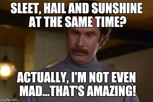 actually im not even mad | SLEET, HAIL AND SUNSHINE AT THE SAME TIME? ACTUALLY, I'M NOT EVEN MAD...THAT'S AMAZING! | image tagged in actually im not even mad,AdviceAnimals | made w/ Imgflip meme maker