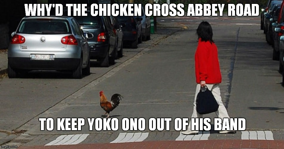 Can't blame the chciken ;) | WHY'D THE CHICKEN CROSS ABBEY ROAD TO KEEP YOKO ONO OUT OF HIS BAND | image tagged in abbey road,chicken,why did the chicken cross the road | made w/ Imgflip meme maker