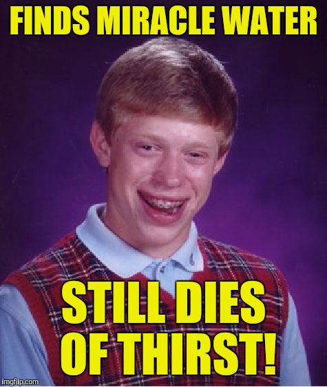 Bad Luck Brian Meme | FINDS MIRACLE WATER STILL DIES OF THIRST! | image tagged in memes,bad luck brian | made w/ Imgflip meme maker