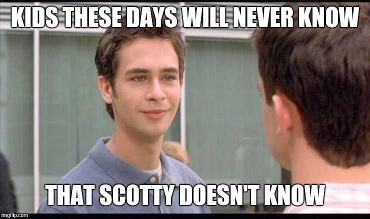 Who Knows? | KIDS THESE DAYS WILL NEVER KNOW THAT SCOTTY DOESN'T KNOW | image tagged in memes,eurotrip,scotty,kids these days,movies,doesn't know | made w/ Imgflip meme maker