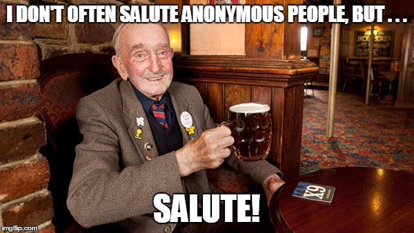I DON'T OFTEN SALUTE ANONYMOUS PEOPLE, BUT . . . SALUTE! | made w/ Imgflip meme maker