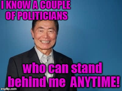sulu | I KNOW A COUPLE OF POLITICIANS who can stand behind me  ANYTIME! | image tagged in sulu | made w/ Imgflip meme maker