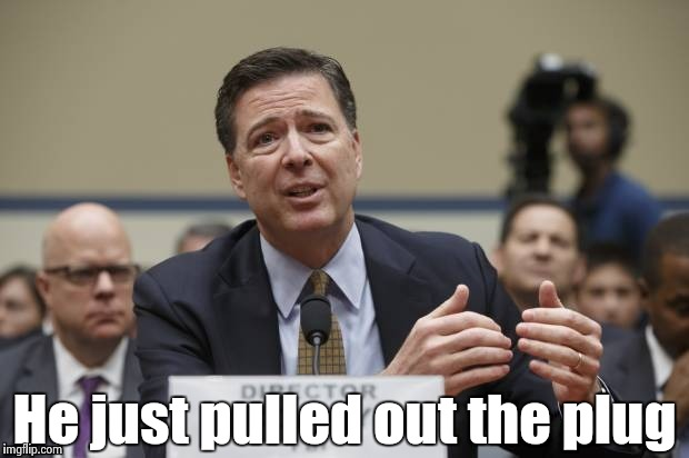 He just pulled out the plug | image tagged in comey the phony | made w/ Imgflip meme maker