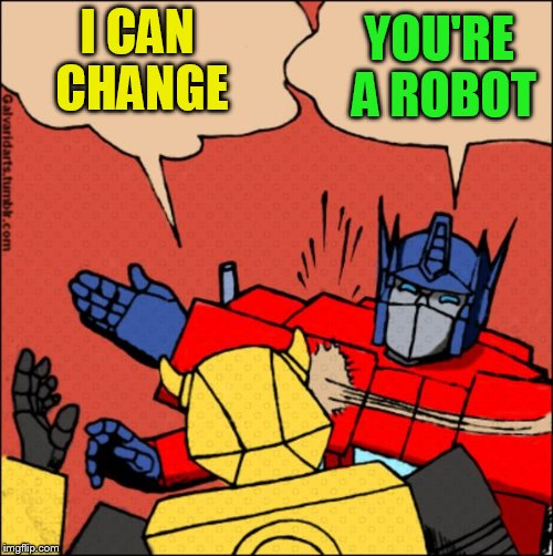 Transformer slap | I CAN CHANGE YOU'RE A ROBOT | image tagged in transformer slap | made w/ Imgflip meme maker