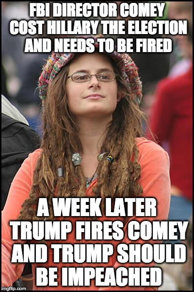 Liberals....can't live with them. Can't... make them see logic. |  FBI DIRECTOR COMEY COST HILLARY THE ELECTION AND NEEDS TO BE FIRED; A WEEK LATER TRUMP FIRES COMEY AND TRUMP SHOULD BE IMPEACHED | image tagged in college liberal,fbi,james comey,trump,russia,hillary clinton | made w/ Imgflip meme maker