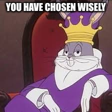 Bugs Bunny | YOU HAVE CHOSEN WISELY | image tagged in bugs bunny | made w/ Imgflip meme maker