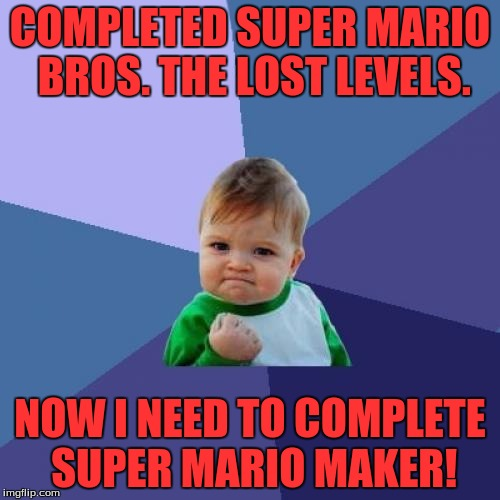 Success Kid Meme | COMPLETED SUPER MARIO BROS. THE LOST LEVELS. NOW I NEED TO COMPLETE SUPER MARIO MAKER! | image tagged in memes,success kid | made w/ Imgflip meme maker