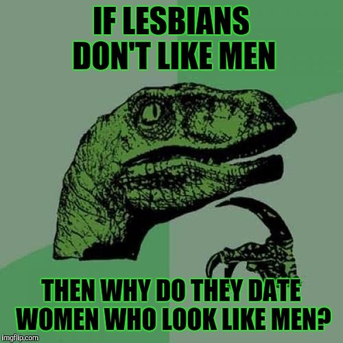 Philosoraptor |  IF LESBIANS DON'T LIKE MEN; THEN WHY DO THEY DATE WOMEN WHO LOOK LIKE MEN? | image tagged in memes,philosoraptor,lesbians,women | made w/ Imgflip meme maker