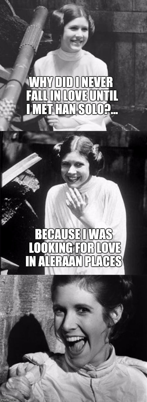 She was looking for love in Alderaan places...   | WHY DID I NEVER FALL IN LOVE UNTIL I MET HAN SOLO?... BECAUSE I WAS LOOKING FOR LOVE IN ALERAAN PLACES | image tagged in princess leia puns,star wars,star wars week,jbmemegeek,bad pun,alderaan | made w/ Imgflip meme maker