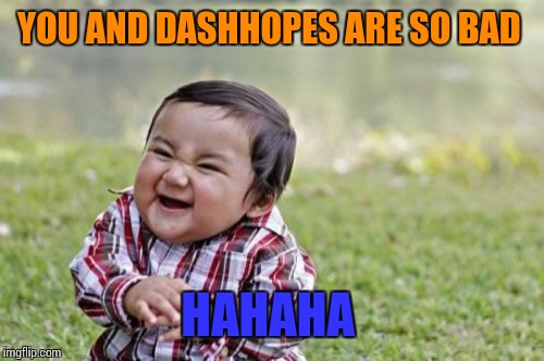 Evil Toddler Meme | YOU AND DASHHOPES ARE SO BAD HAHAHA | image tagged in memes,evil toddler | made w/ Imgflip meme maker
