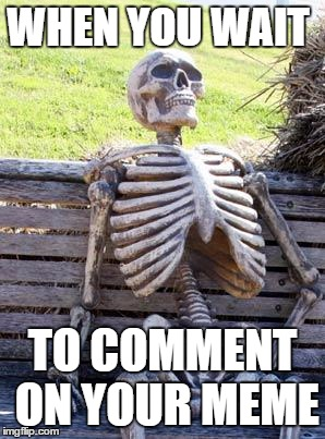 Waiting Skeleton Meme | WHEN YOU WAIT TO COMMENT ON YOUR MEME | image tagged in memes,waiting skeleton | made w/ Imgflip meme maker