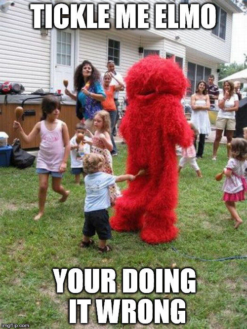Tickle Me Elmo |  TICKLE ME ELMO; YOUR DOING IT WRONG | image tagged in tickle me elmo,elmo and friends,elmo loves you | made w/ Imgflip meme maker