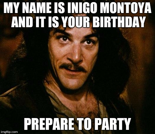 Prepare to party | MY NAME IS INIGO MONTOYA AND IT IS YOUR BIRTHDAY PREPARE TO PARTY | image tagged in memes,inigo montoya,sir_unknown,party | made w/ Imgflip meme maker