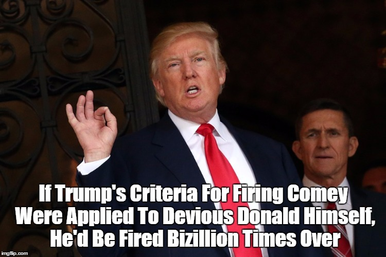 If Trump's Criteria For Firing Comey Were Applied To Devious Donald Himself, He'd Be Fired Bizillion Times Over | made w/ Imgflip meme maker