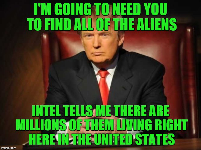 Trump | I'M GOING TO NEED YOU TO FIND ALL OF THE ALIENS INTEL TELLS ME THERE ARE MILLIONS OF THEM LIVING RIGHT HERE IN THE UNITED STATES | image tagged in trump | made w/ Imgflip meme maker