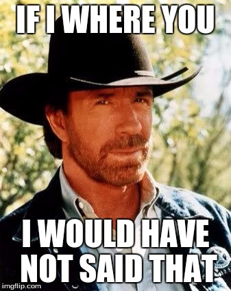 Chuck Norris | IF I WHERE YOU I WOULD HAVE NOT SAID THAT | image tagged in chuck norris | made w/ Imgflip meme maker