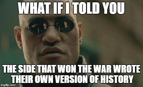 Matrix Morpheus Meme | WHAT IF I TOLD YOU THE SIDE THAT WON THE WAR WROTE THEIR OWN VERSION OF HISTORY | image tagged in memes,matrix morpheus | made w/ Imgflip meme maker