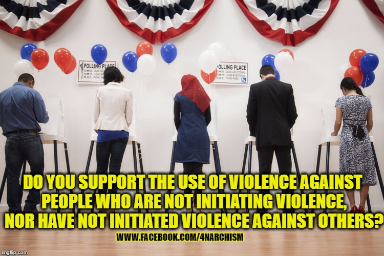 DO YOU SUPPORT THE USE OF VIOLENCE AGAINST PEOPLE WHO ARE NOT INITIATING VIOLENCE, NOR HAVE NOT INITIATED VIOLENCE AGAINST OTHERS? WWW.FACEBOOK.COM/4NARCHISM | image tagged in violence,intitiate,voluntaryism,anarchism,voting,statism | made w/ Imgflip meme maker