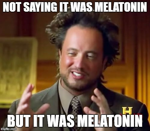 Ancient Aliens Meme | NOT SAYING IT WAS MELATONIN BUT IT WAS MELATONIN | image tagged in memes,ancient aliens | made w/ Imgflip meme maker