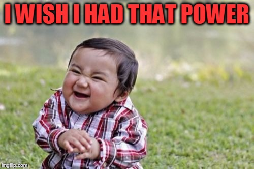 Evil Toddler Meme | I WISH I HAD THAT POWER | image tagged in memes,evil toddler | made w/ Imgflip meme maker