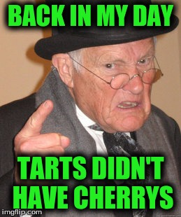 Back In My Day Meme | BACK IN MY DAY TARTS DIDN'T HAVE CHERRYS | image tagged in memes,back in my day | made w/ Imgflip meme maker