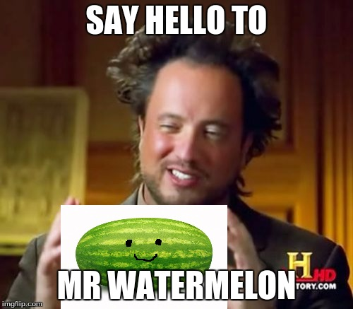 Ancient Fruit...Fruit week, a 123guy event | SAY HELLO TO MR WATERMELON | image tagged in memes,ancient aliens,fruit week | made w/ Imgflip meme maker