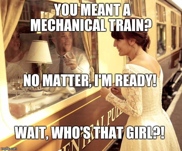 YOU MEANT A MECHANICAL TRAIN? NO MATTER, I'M READY! WAIT, WHO'S THAT GIRL?! | made w/ Imgflip meme maker