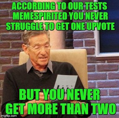 Maury Lie Detector Meme | ACCORDING TO OUR TESTS MEMESPIRITED YOU NEVER STRUGGLE TO GET ONE UPVOTE BUT YOU NEVER GET MORE THAN TWO | image tagged in memes,maury lie detector | made w/ Imgflip meme maker