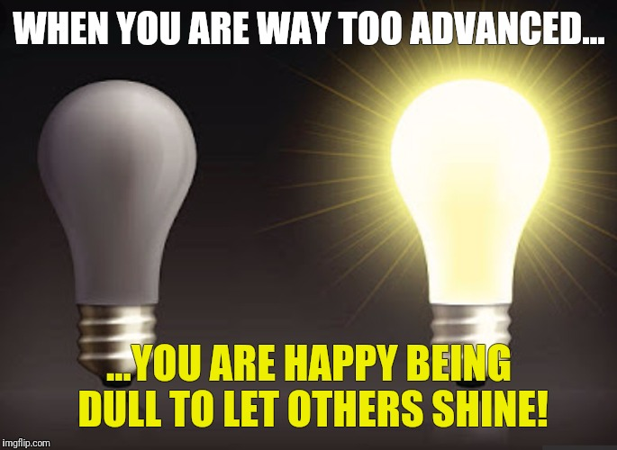 Too advanced shining friends  | WHEN YOU ARE WAY TOO ADVANCED... ...YOU ARE HAPPY BEING DULL TO LET OTHERS SHINE! | image tagged in light bulb friends,too advanced,bulb,friends,dull,shine | made w/ Imgflip meme maker