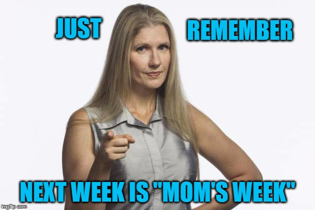 "scolding mom | JUST NEXT WEEK IS ""MOM'S WEEK"" REMEMBER 