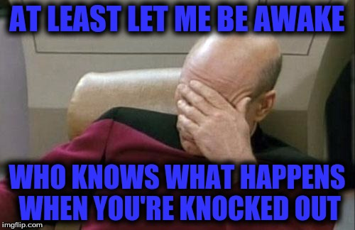Captain Picard Facepalm Meme | AT LEAST LET ME BE AWAKE WHO KNOWS WHAT HAPPENS WHEN YOU'RE KNOCKED OUT | image tagged in memes,captain picard facepalm | made w/ Imgflip meme maker