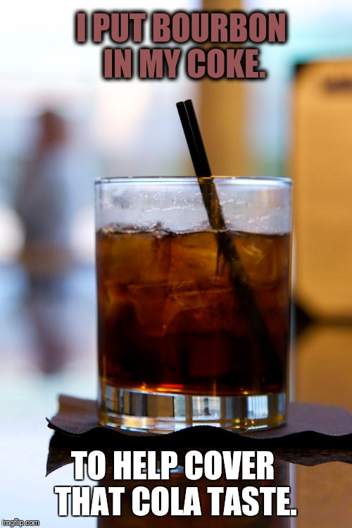Bourbon for breakfast  | I PUT BOURBON IN MY COKE. TO HELP COVER THAT COLA TASTE. | image tagged in bourbon,cola,better,coke,drink | made w/ Imgflip meme maker