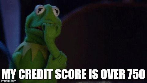 MY CREDIT SCORE IS OVER 750 | made w/ Imgflip meme maker