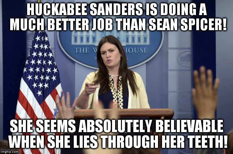 How to be Press Secretary | HUCKABEE SANDERS IS DOING A MUCH BETTER JOB THAN SEAN SPICER! SHE SEEMS ABSOLUTELY BELIEVABLE WHEN SHE LIES THROUGH HER TEETH! | image tagged in trump,huckabee sanders,humor,politics,press secretary | made w/ Imgflip meme maker