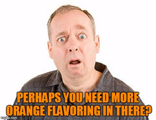 PERHAPS YOU NEED MORE ORANGE FLAVORING IN THERE? | made w/ Imgflip meme maker