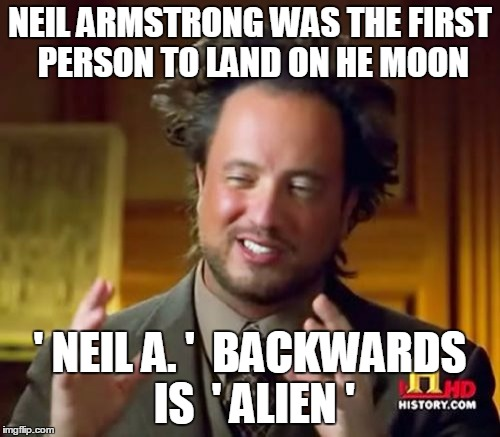 Ancient Aliens Meme | NEIL ARMSTRONG WAS THE FIRST PERSON TO LAND ON HE MOON ' NEIL A. '  BACKWARDS IS  ' ALIEN ' | image tagged in memes,ancient aliens | made w/ Imgflip meme maker