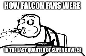 Cereal Guy Spitting | HOW FALCON FANS WERE IN THE LAST QUARTER OF SUPER BOWL 51 | image tagged in memes,cereal guy spitting | made w/ Imgflip meme maker